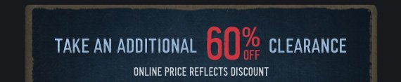 TAKE AN ADDITIONAL 60% OFF CLEARANCE ONLINE  PRICE REFLECTS DISCOUNT