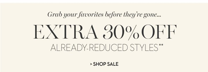 Grab your favorites before they're gone… Extra 30% off  already-reduced styles.** SHOP SALE