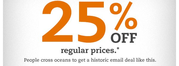 25% OFF regular prices.* People cross oceans to get a historic email deal like this.