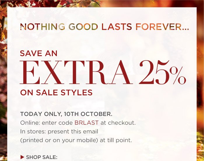 NOTHING GOOD LASTS FOREVER… | SAVE AN EXTRA 25% ON SALE STYLES | TODAY ONLY, 10TH OCTOBER. | Online: enter code BRLAST at checkout. | In stores: present this email (printed or on your mobile) at till point. | SHOP SALE: