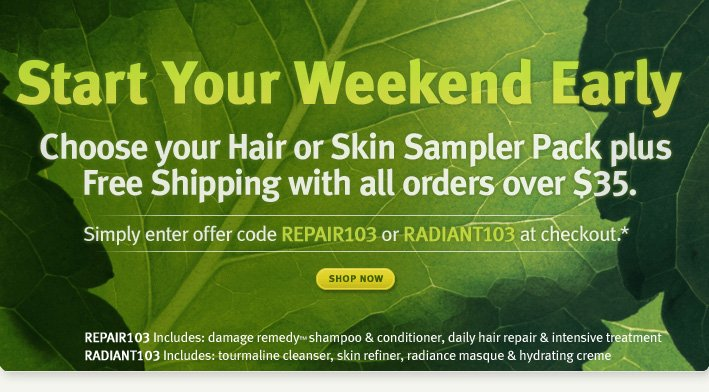 Start your weekend early. choose your hair or skin sampler pack plus free shipping with all orders over $35. shop now.