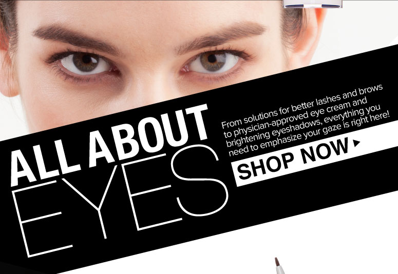 All About Eyes From solutions for better lashes and brows to physician-approved eye cream and brightening eyeshadows, everything you need to emphasize your gaze is right here!     Shop Now>>