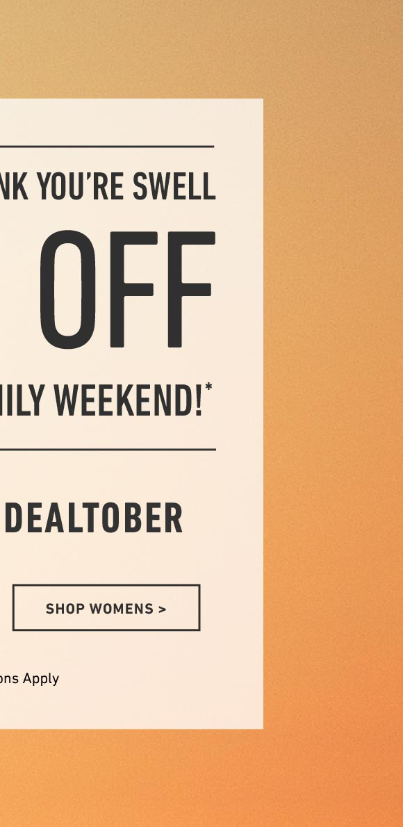 Shop Women's 20% Off Friends and Family Weekend. Enter Code: DEALTOBER