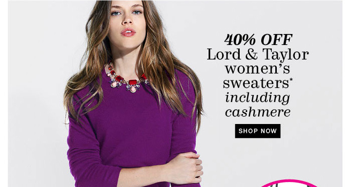 40% off Lord & Taylor women's sweaters* including cashmere. Shop Now