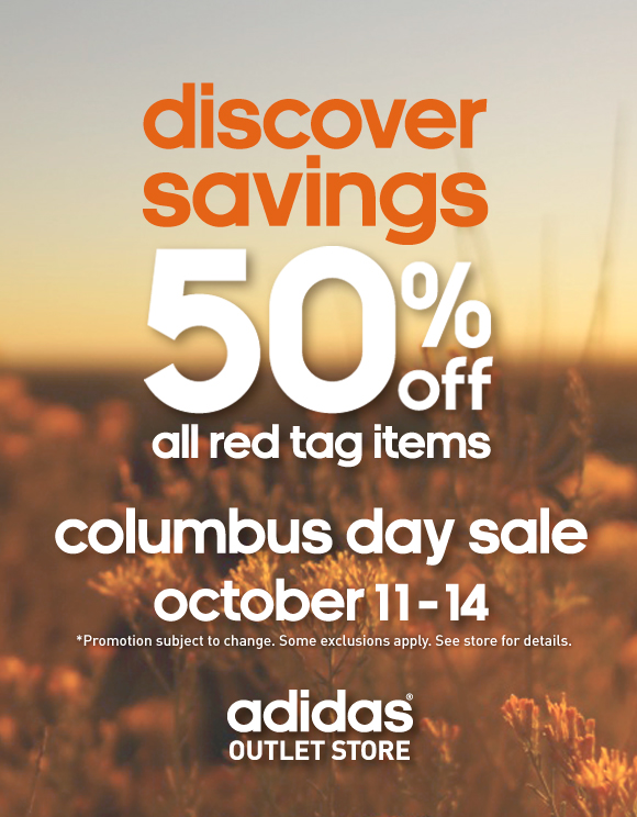 discover savings. 50% off all red tag items. columbus day sale. october 11 - 14. *Promotion subject to change. Some exclusions apply. See store for details. adidas oulet store