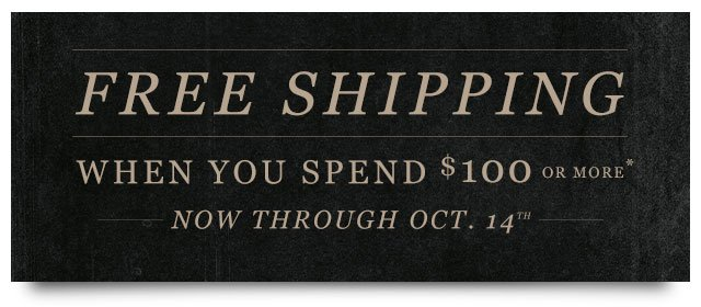 FREE SHIPPING When You Spend $100 or More.* Ends October 14th.