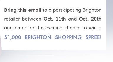 Bring this email to a participating Brighton retailer between Oct. 11th and Oct. 20th and enter for the exciting chance to win a $1,000 Brighton Shopping Spree!