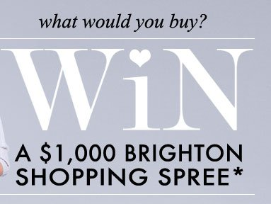 What would you buy? WIN A $1,000 Brighton Shopping Spree*