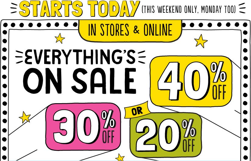 STARTS TODAY (THIS WEEKEND ONLY, MONDAY TOO) IN STORES & ONLINE | EVERYTHING'S ON SALE | 20% OFF, 30% OFF, OR 40% OFF