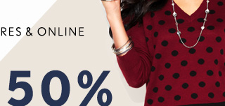 IN STORES & ONLINE  50% OFF** SELECT FULL-PRICE STYLES