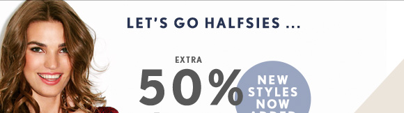 LET'S GO HALFSIES ... NEW STYLES NOW ADDED  EXTRA 50% OFF* ALL SALE STYLES SHOP NOW
