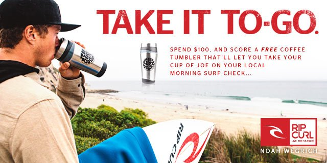 Take It To-Go - Spend $100, and score a FREE coffee tumbler that'll let you take your cup of joe on your local morning surf check...