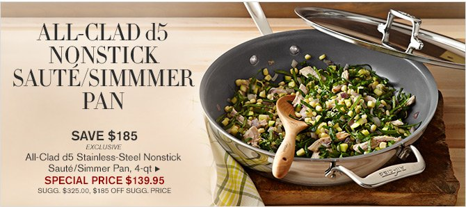 ALL-CLAD d5 NONSTICK SAUTÉ/SIMMER PAN -- SAVE $185 - EXCLUSIVE - All-Clad d5 Stainless-Steel Nonstick Sauté/Simmer Pan, 4-qt -- SPECIAL PRICE $139.95 -- SUGG. $325.00, $185 OFF SUGG. PRICE