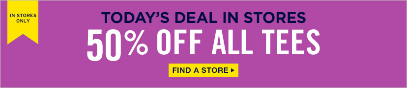 IN STORES ONLY | TODAY'S DEAL IN STORES | 50% OFF ALL TEES | FIND A STORE