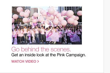 Go behind the scenes. Get an inside look at the Pink Campaign. WATCH VIDEO »