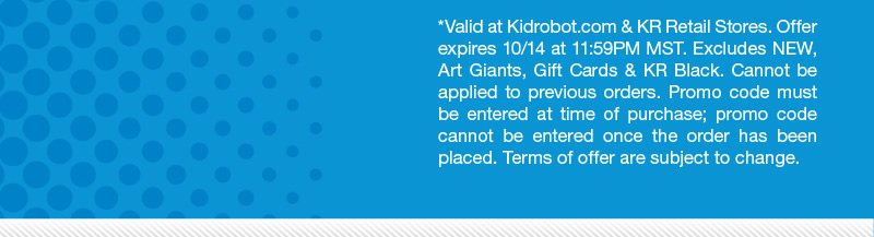 *Valid at kidrobot.com and KR Retail Stores.  Offer expires 10/14 at 11:59PM MST.  Excludes New, Art Giants, Gift Cards and KR Black.  Cannot be applied to previous orders.  Promo code must be entered at time of purchase; promo code cannot be entered once
