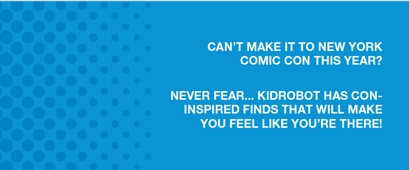 Can't make it to New York Comic Con this year?  Never Fear…Kidrobot has con-inspired finds that will make you feel like you're there!