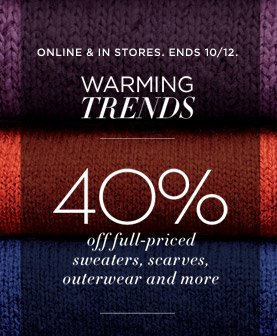 ONLINE & IN STORES. ENDS 10/12. 40% off full-priced sweaters, scarves, outerwear and more