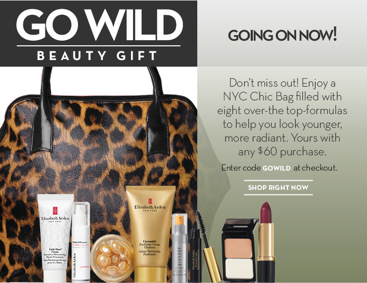 GO WILD. BEAUTY GIFT. GOING ON NOW! Don't miss out! Enjoy a NYC Chic Bag filled with eight over-the-top-formulas to help you look younger, more radiant. Yours with any  $60 purchase. Enter code GOWILD at checkout. SHOP RIGHT NOW.
