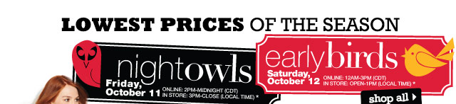 LOWEST PRICES OF THE SEASON. Night Owls. Friday, October 11. Online: 2PM-Midnight (CDT). In store: 3PM-Close (local time). Early Birds Saturday, October 12. Online: 12AM-3PM (CDT). In store: Open-1PM (local time). SHOP ALL