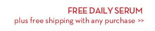 FREE DAILY SERUM plus free shipping with any purchase.