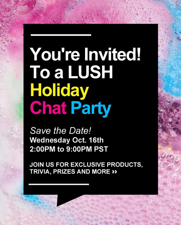 Join us on Wednesday October 16th, 2013 from 2:00 pm to 9:00 pm (PST) to take part in our exclusive LUSH Holiday Chat Party!