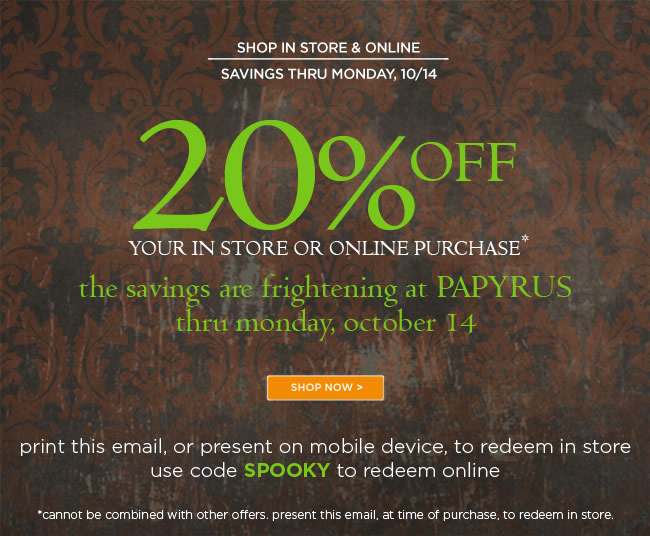 Save 20% Off* All Full Priced Merchandise 					Thru Monday, October 14, 2013 					Print this email, or present on mobile device, to redeem in store. 					Use code SPOOKY to redeem online. 					*Cannot be combined with other offers. Present this email, at the time of purchase, to redeem in store.
