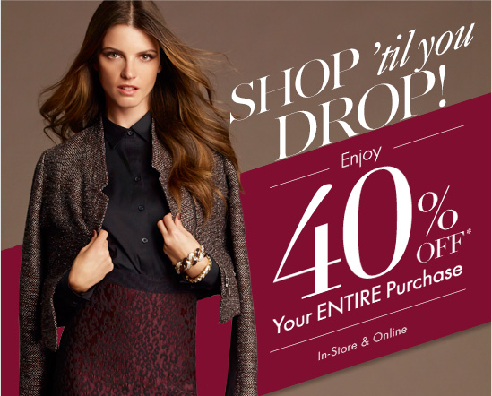 SHOP 'til you DROP!  Enjoy 40% OFF* Your ENTIRE Purchase  In-Store & Online