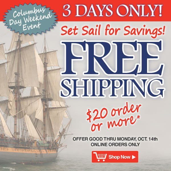 Columbus Day Weekend Event - Free Shipping on orders of $20 or more - 3 Days Only! Ends Monday, October 14 - Online orders only - Shop Now >>