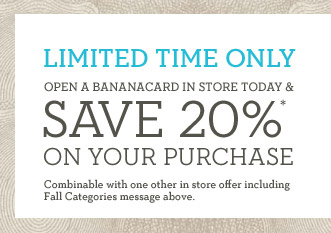 LIMITED TIME ONLY | OPEN A BANANACARD IN STORE TODAY & SAVE 20%* ON YOUR PURCHASE | Combinable with one other in store offer including Fall Categories message above.