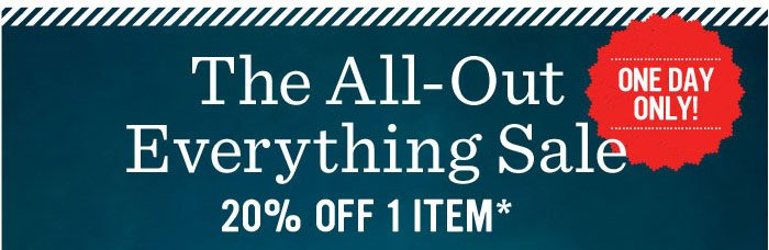 The All-Out Everything Sale. 20% Off 1 Item*. One Day Only!