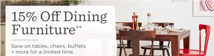 15% Off Dining Furniture**. Save on tables, chairs, buffets + more for a limited time.