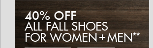 40%   OFF ALL FALL SHOES FOR WOMEN + MEN**