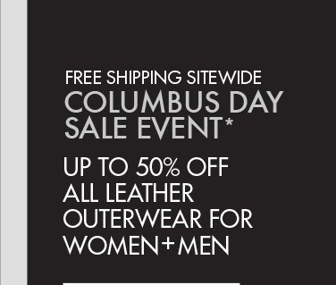 FREE   SHIPPING SITEWIDE COLUMBUS DAY SALE EVENT* UP TO 50% OFF ALL LEATHER OUTERWEAR FOR WOMEN + MEN