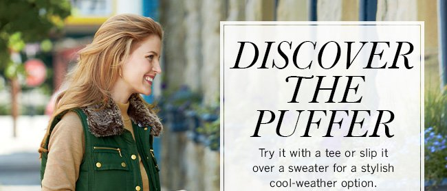 Discover the Puffer! Try it with a tee or slip it over a sweater for a stylish cool-weather option.