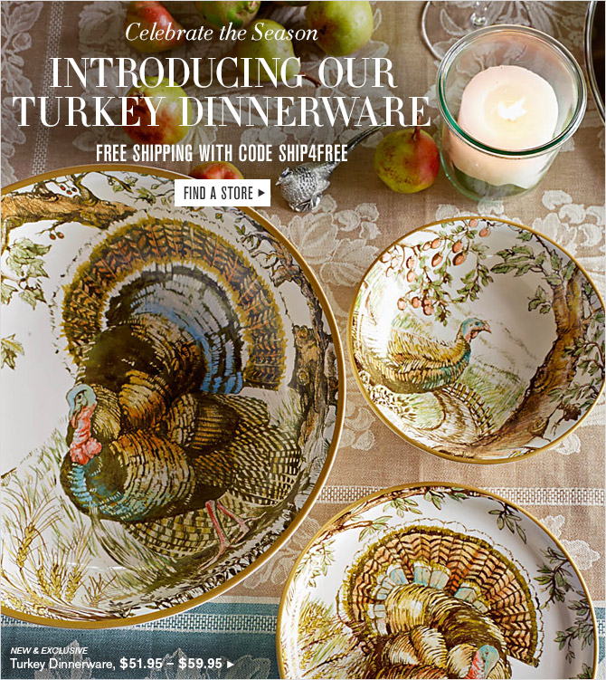 Celebrate the Season -- INTRODUCING OUR TURKEY DINNERWARE -- FREE SHIPPING WITH CODE SHIP4FREE -- FIND A STORE -- NEW & EXCLUSIVE -- Turkey Dinnerware, $51.95 - $59.95