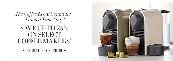 The Coffee Event Continues - Limited Time Only! -- SAVE UP TO 25% ON SELECT COFFEE MAKERS* -- SHOP IN STORES & ONLINE