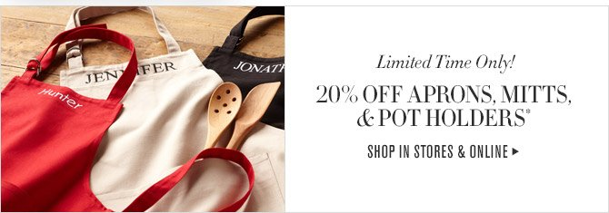 Limited Time Only! -- 20% OFF APRONS, MITTS, & POT HOLDERS* -- SHOP IN STORES & ONLINE