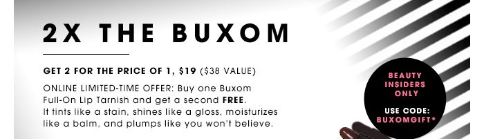 2X THE BUXOM. Get 2 for the price of 1, $19 ($38 value). ONLINE LIMITED-TIME OFFER: Buy one Buxom Full-On Lip Tarnish and get a second FREE. It tints like a stain, shines like a gloss, moisturizes like a balm, and plumps like you won't believe.