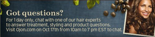 Got  questions For 1 day only chat with one of our hair experts to answer  tretment styling and product questions Visit Ojon com on OCT 17th from  10am to 7pm EST to chat