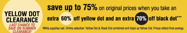 Yellow Dot Clearance! Save up to 75% on  original prices when you take an extra 60% off Yellow Dot and an extra  70% off Black Dot***