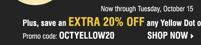 Plus, save an extra 20% off any Yellow Dot  or Black Dot purchase**** Shop now.