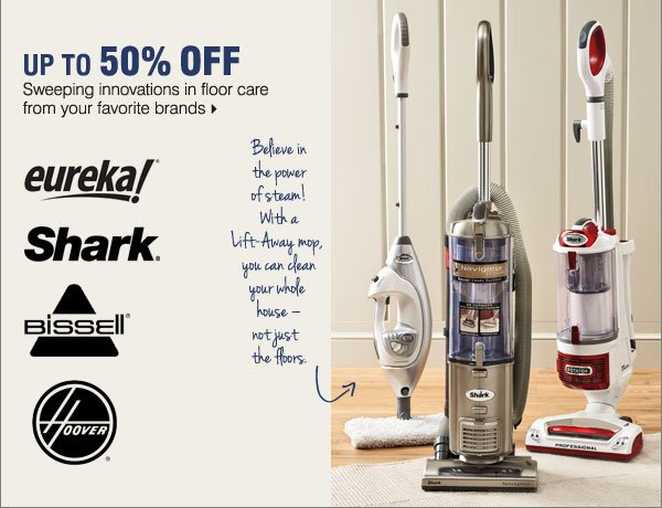 Up to 50% off sweeping innovations in floor care from your favorite brands. Eureka®, Shark®, Bissell®, Hoover®.