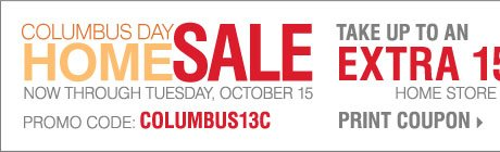 Columbus Day Home Sale! Take up to an extra 15% off home store merchandise** Print coupon.