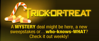 TRICK-OR-TREAT A MYSTERY deal might be here, a new sweepstakes or…who-knows-WHAT? Check it out weekly!