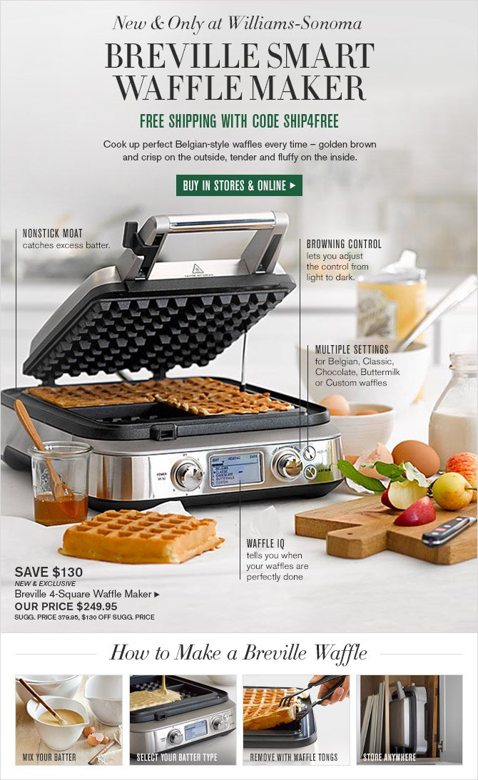 New & Only at Williams-Sonoma -- BREVILLE SMART WAFFLE MAKER -- FREE SHIPPING WITH CODE SHIP4FREE -- Cook up perfect Belgian-style waffles every time - golden brown and crisp on the outside, tender and fluffy on the inside. -- BUY IN STORES & ONLINE -- NONSTICK MOAT catches excess batter. -- BROWNING CONTROL lets you adjust the control from light to dark. -- MULTIPLE SETTINGS for Belgian, Classic, Chocolate, Buttermilk or Custom waffles -- WAFFLE IQ tells you when your waffles are perfectly done -- SAVE $130 -- NEW & EXCLUSIVE -- Breville 4-Square Waffle Maker, OUR PRICE $249.95 -- SUGG. PRICE 379.95, $130 OFF SUGG. PRICE -- How to Make a Breville Waffle: MIX YOUR WAFFLE * SELECT YOUR BATTER TYPE * REMOVE WITH WAFFLE TONGS * STORE ANYWHERE