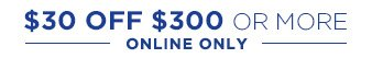 $30 OFF $300 OR MORE | ONLINE ONLY