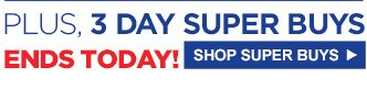 PLUS, 3 DAY SUPER BUYS | ENDS TODAY! | SHOP SUPER BUYS
