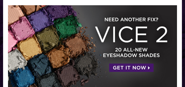 Need Another Fix? Vice 2 - 20 All-New Eyeshadow Shades. Get It Now >