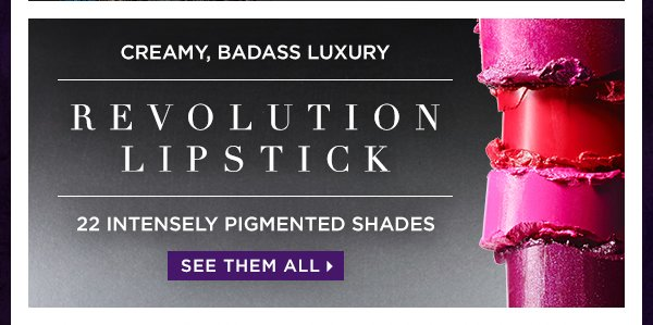 Creamy, Badass Luxury - Revolution Lipstick. 22 Intensely Pigmented Shades. See Them All >